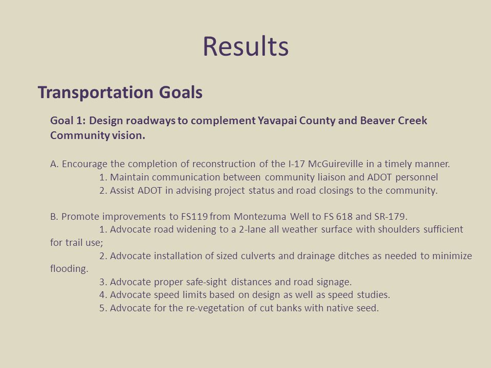 Results Transportation Goals Goal 1: Design roadways to complement Yavapai County and Beaver Creek Community vision. A. Encourage the completion of re