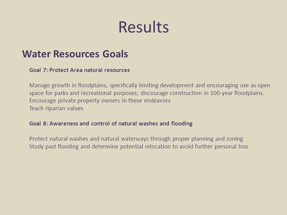 Results Water Resources Goals Goal 7: Protect Area natural resources Manage growth in floodplains, specifically limiting development and encouraging u