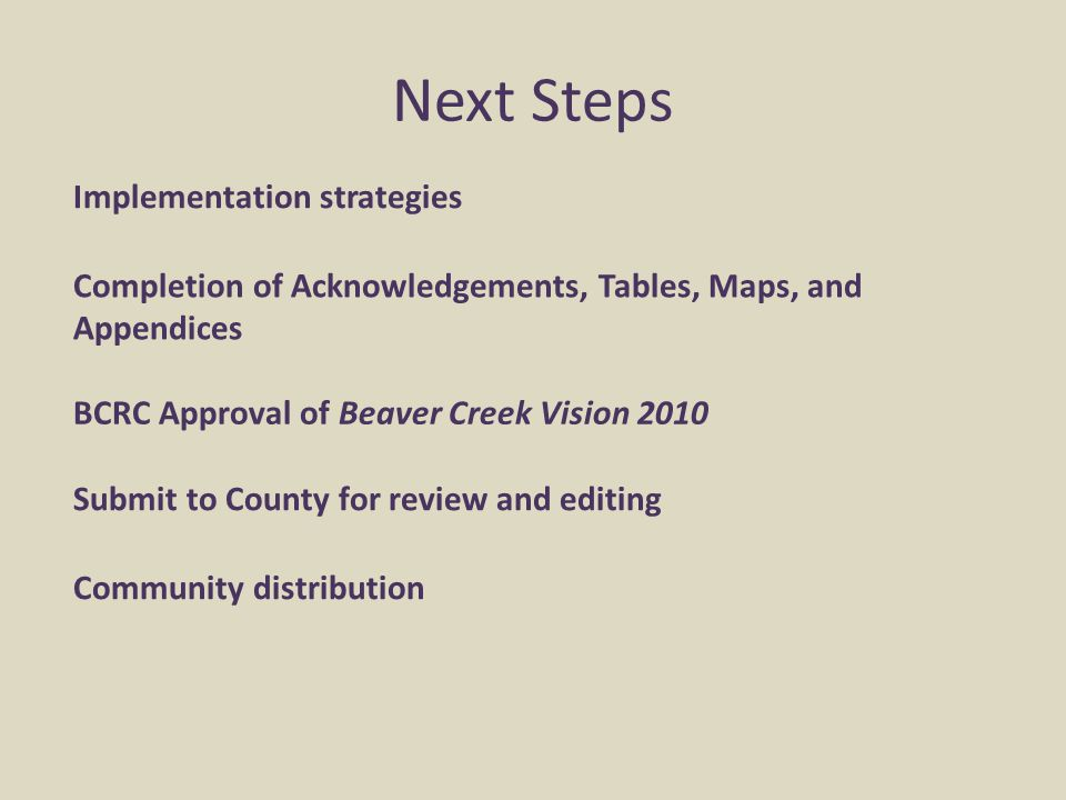 Next Steps Implementation strategies Community distribution Submit to County for review and editing Completion of Acknowledgements, Tables, Maps, and