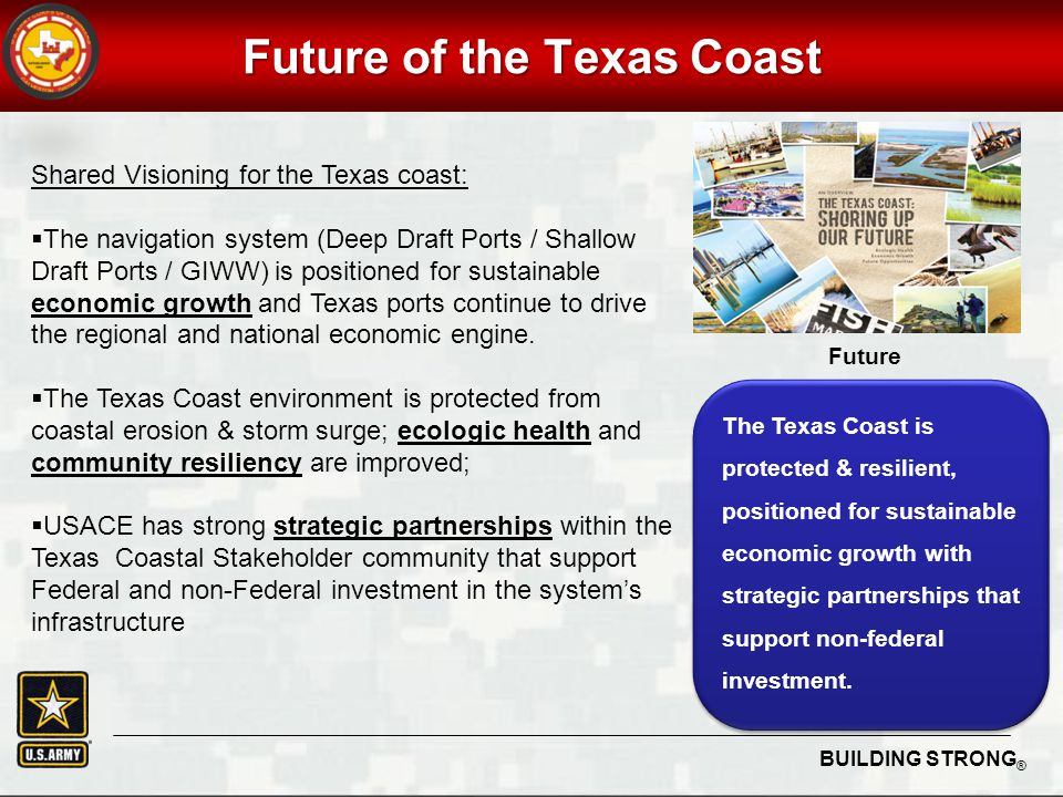 BUILDING STRONG ® Future of the Texas Coast Shared Visioning for the Texas coast:  The navigation system (Deep Draft Ports / Shallow Draft Ports / GIWW) is positioned for sustainable economic growth and Texas ports continue to drive the regional and national economic engine.