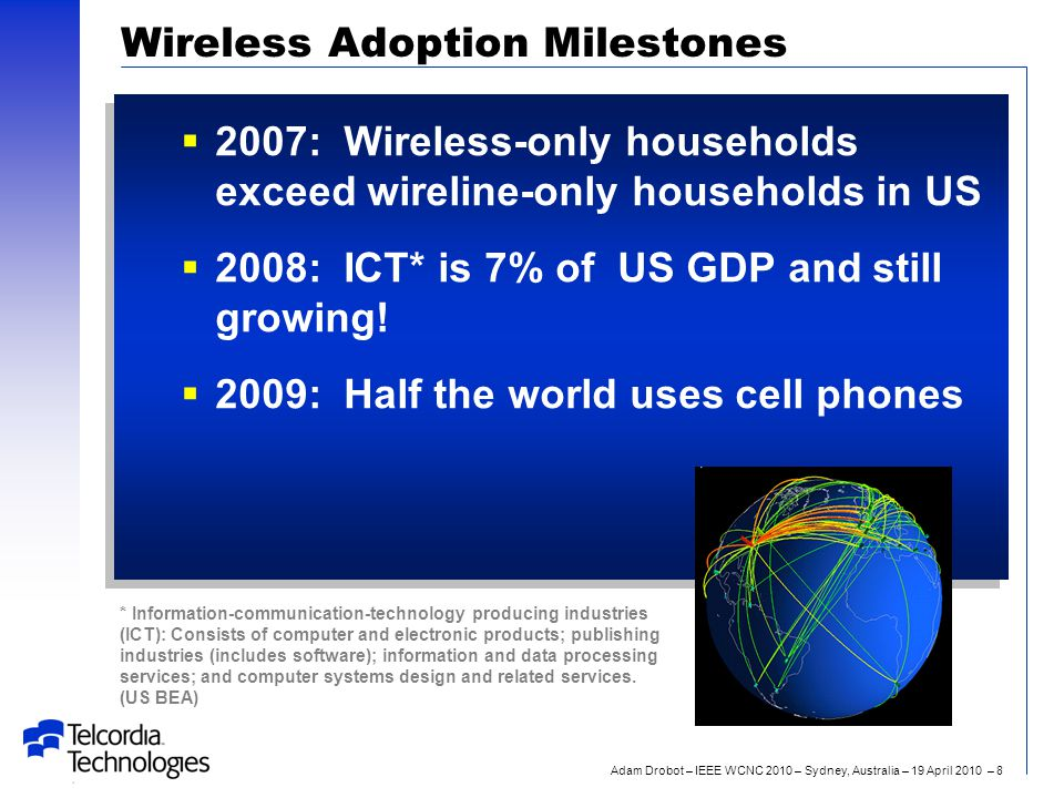 Adam Drobot – IEEE WCNC 2010 – Sydney, Australia – 19 April 2010 – 8 Wireless Adoption Milestones  2007: Wireless-only households exceed wireline-only households in US  2008: ICT* is 7% of US GDP and still growing.