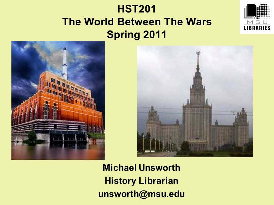 HST201 The World Between The Wars Spring 2011 Michael Unsworth History Librarian unsworth@msu.edu