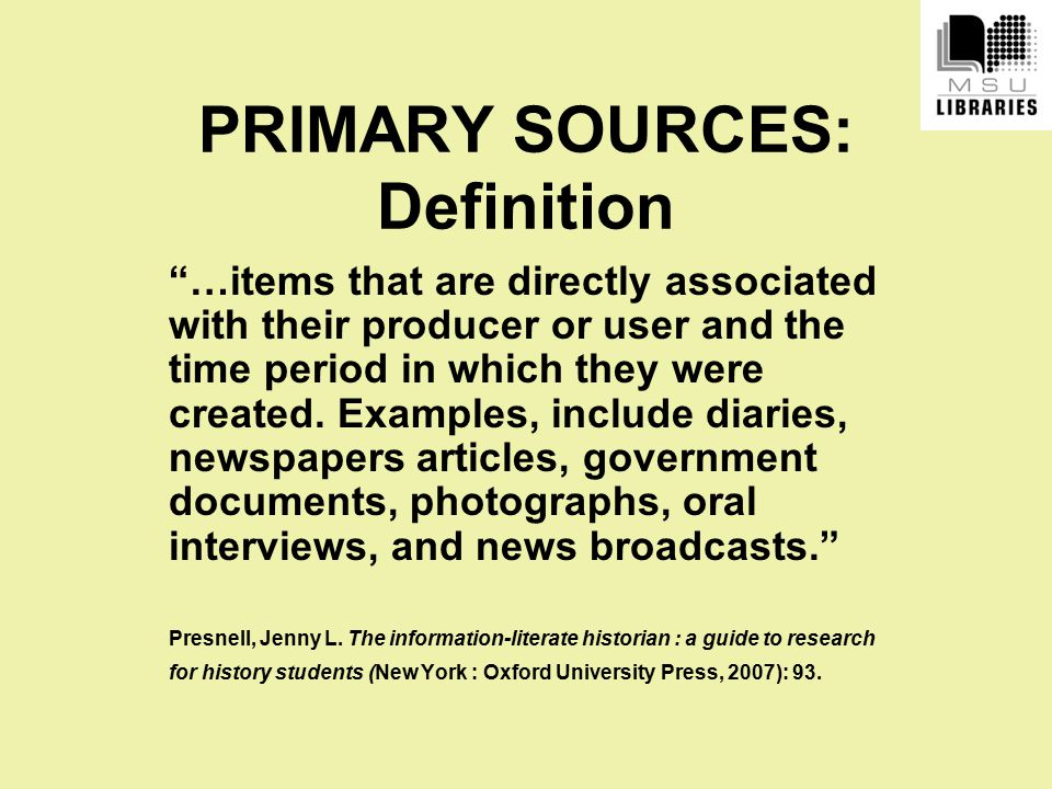 PRIMARY SOURCES: Definition …items that are directly associated with their producer or user and the time period in which they were created.