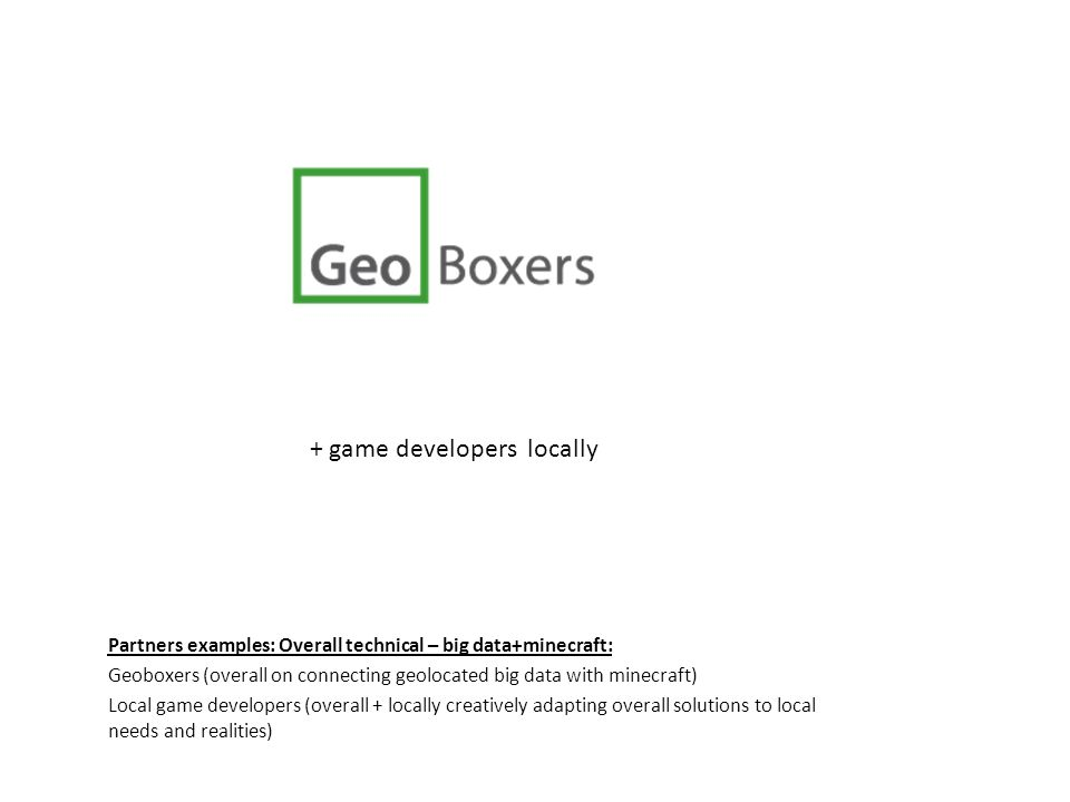Partners examples: Overall technical – big data+minecraft: Geoboxers (overall on connecting geolocated big data with minecraft) Local game developers (overall + locally creatively adapting overall solutions to local needs and realities) + game developers locally