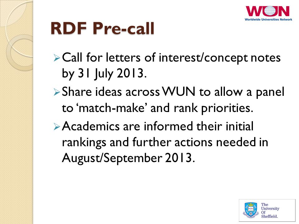 RDF Pre-call  Call for letters of interest/concept notes by 31 July 2013.  Share ideas across WUN to allow a panel to 'match-make' and rank prioriti