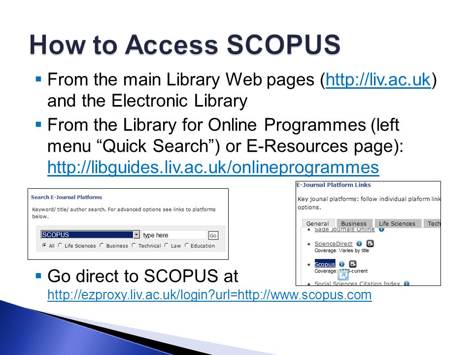  From the main Library Web pages (http://liv.ac.uk) and the Electronic Libraryhttp://liv.ac.uk  From the Library for Online Programmes (left menu Quick Search ) or E-Resources page): http://libguides.liv.ac.uk/onlineprogrammes http://libguides.liv.ac.uk/onlineprogrammes  Go direct to SCOPUS at http://ezproxy.liv.ac.uk/login url=http://www.scopus.com http://ezproxy.liv.ac.uk/login url=http://www.scopus.com