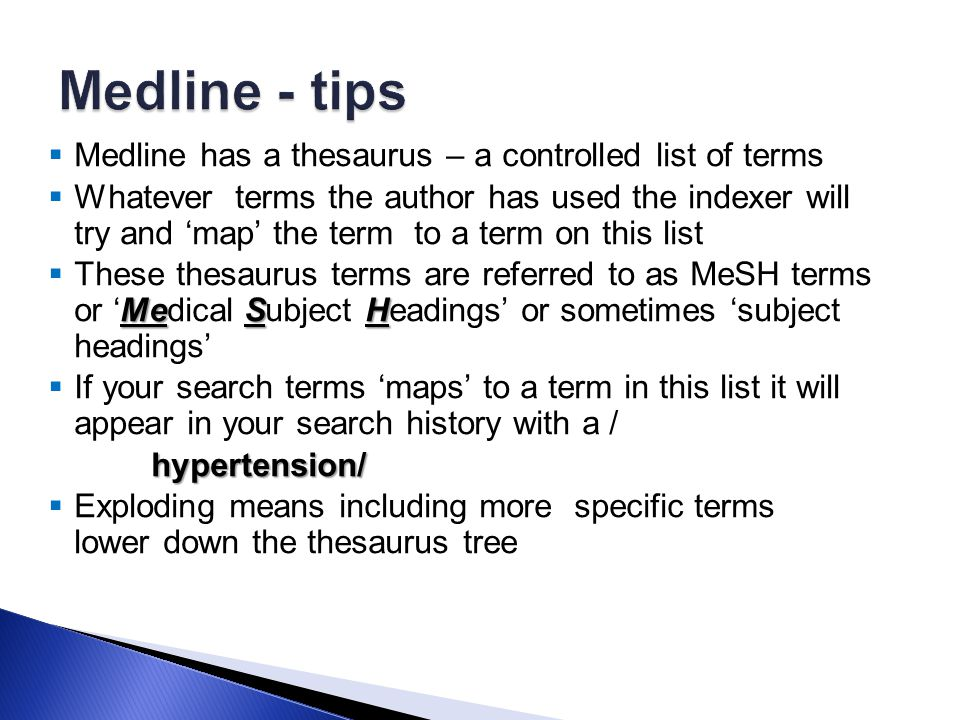  Medline has a thesaurus – a controlled list of terms  Whatever terms the author has used the indexer will try and 'map' the term to a term on this list MeSH  These thesaurus terms are referred to as MeSH terms or 'Medical Subject Headings' or sometimes 'subject headings'  If your search terms 'maps' to a term in this list it will appear in your search history with a / hypertension/  Exploding means including more specific terms lower down the thesaurus tree