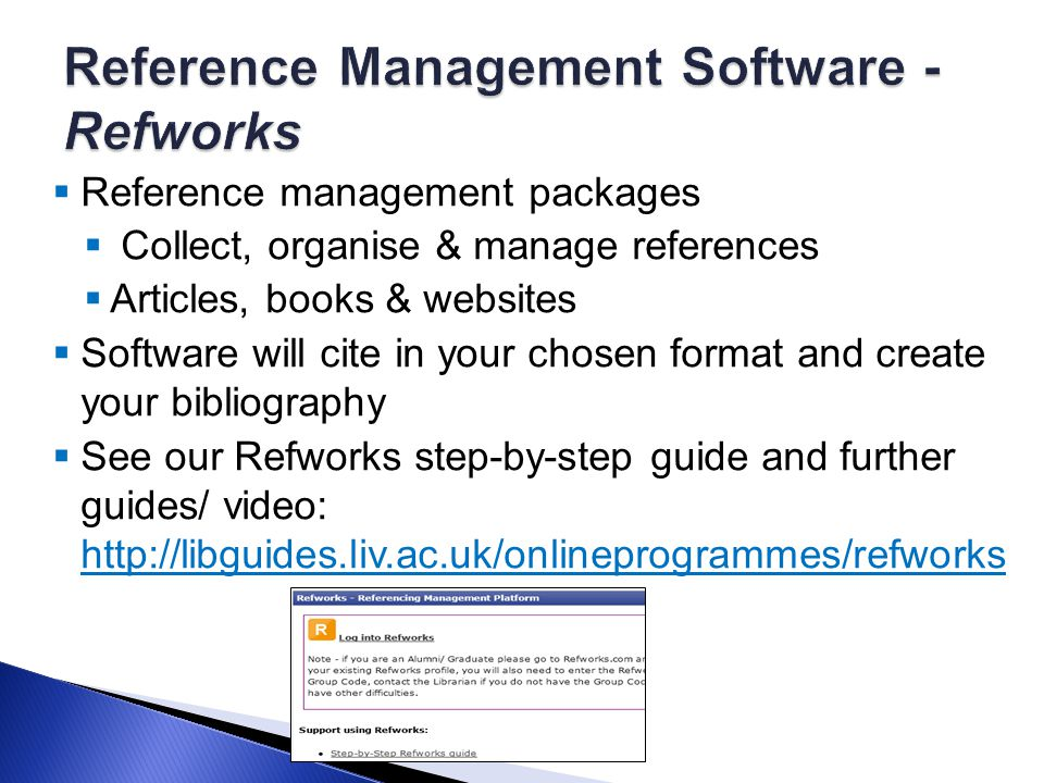 Reference management packages  Collect, organise & manage references  Articles, books & websites  Software will cite in your chosen format and create your bibliography  See our Refworks step-by-step guide and further guides/ video: http://libguides.liv.ac.uk/onlineprogrammes/refworks http://libguides.liv.ac.uk/onlineprogrammes/refworks