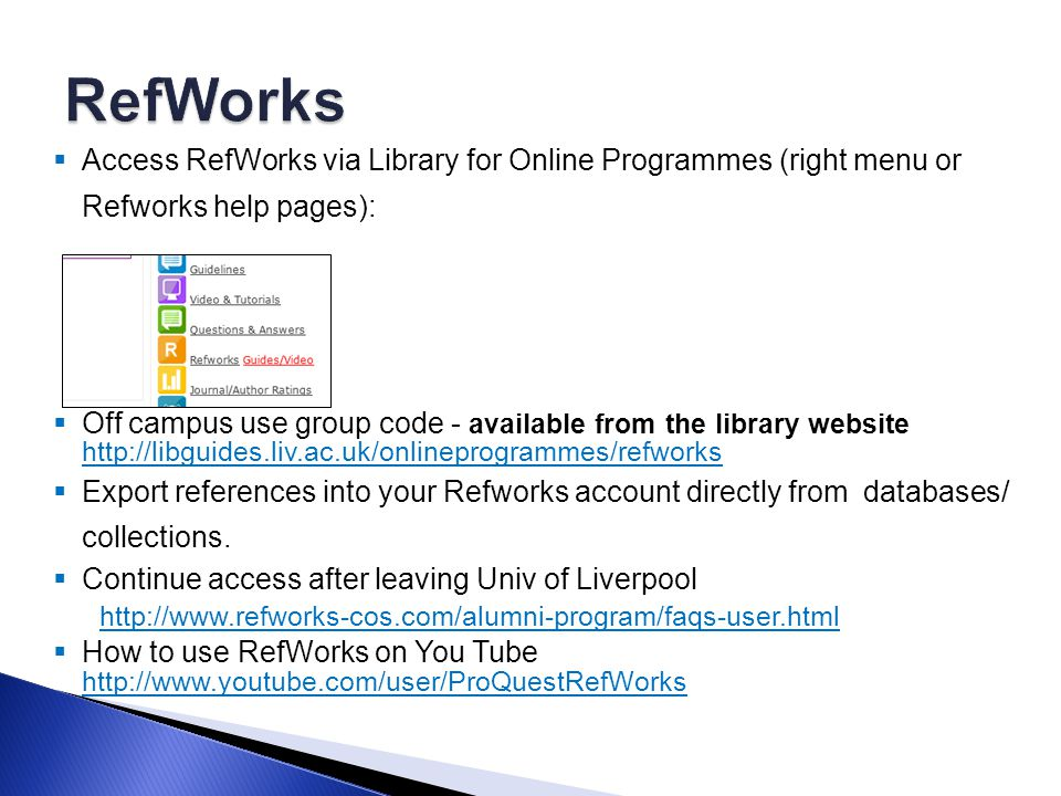  Access RefWorks via Library for Online Programmes (right menu or Refworks help pages):  Off campus use group code - available from the library website http://libguides.liv.ac.uk/onlineprogrammes/refworks http://libguides.liv.ac.uk/onlineprogrammes/refworks  Export references into your Refworks account directly from databases/ collections.