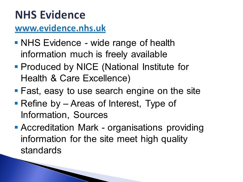  NHS Evidence - wide range of health information much is freely available  Produced by NICE (National Institute for Health & Care Excellence)  Fast, easy to use search engine on the site  Refine by – Areas of Interest, Type of Information, Sources  Accreditation Mark - organisations providing information for the site meet high quality standards