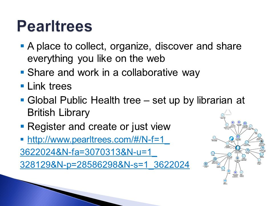  A place to collect, organize, discover and share everything you like on the web  Share and work in a collaborative way  Link trees  Global Public Health tree – set up by librarian at British Library  Register and create or just view  http://www.pearltrees.com/#/N-f=1_ http://www.pearltrees.com/#/N-f=1_ 3622024&N-fa=3070313&N-u=1_ 328129&N-p=28586298&N-s=1_3622024