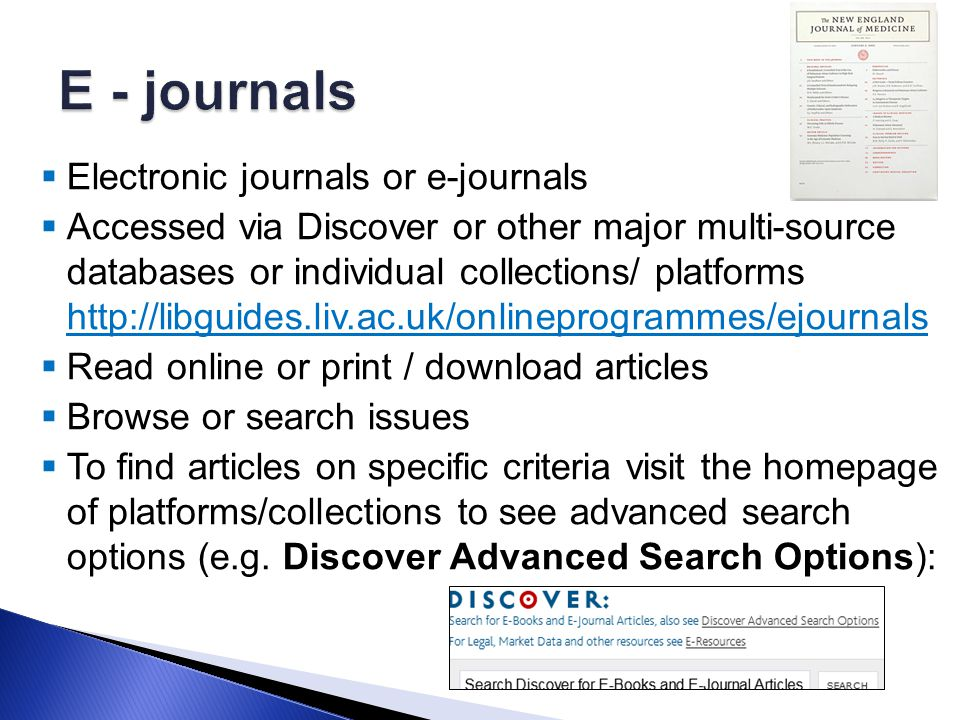  Electronic journals or e-journals  Accessed via Discover or other major multi-source databases or individual collections/ platforms http://libguides.liv.ac.uk/onlineprogrammes/ejournals http://libguides.liv.ac.uk/onlineprogrammes/ejournals  Read online or print / download articles  Browse or search issues  To find articles on specific criteria visit the homepage of platforms/collections to see advanced search options (e.g.
