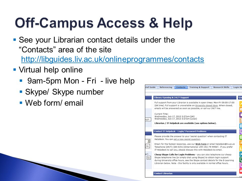  See your Librarian contact details under the Contacts area of the site http://libguides.liv.ac.uk/onlineprogrammes/contactshttp://libguides.liv.ac.uk/onlineprogrammes/contacts  Virtual help online  9am-5pm Mon - Fri - live help  Skype/ Skype number  Web form/ email