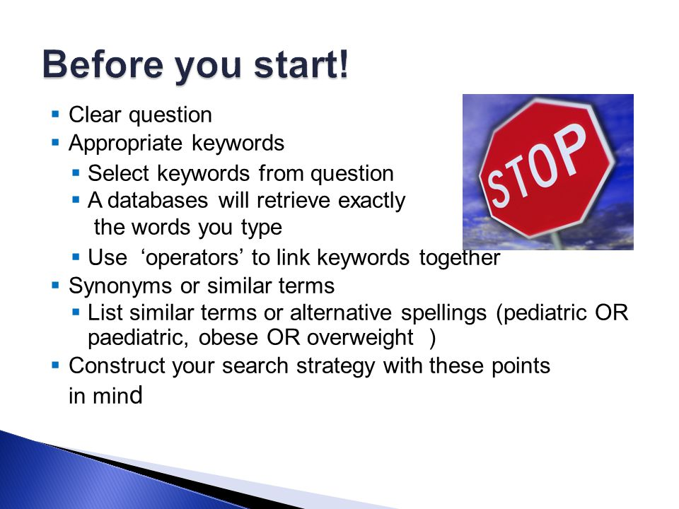  Clear question  Appropriate keywords  Select keywords from question  A databases will retrieve exactly the words you type  Use 'operators' to link keywords together  Synonyms or similar terms  List similar terms or alternative spellings (pediatric OR paediatric, obese OR overweight )  Construct your search strategy with these points in min d