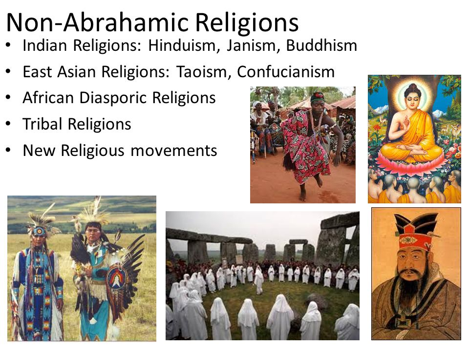 Non-Abrahamic Religions Indian Religions: Hinduism, Janism, Buddhism East Asian Religions: Taoism, Confucianism African Diasporic Religions Tribal Rel