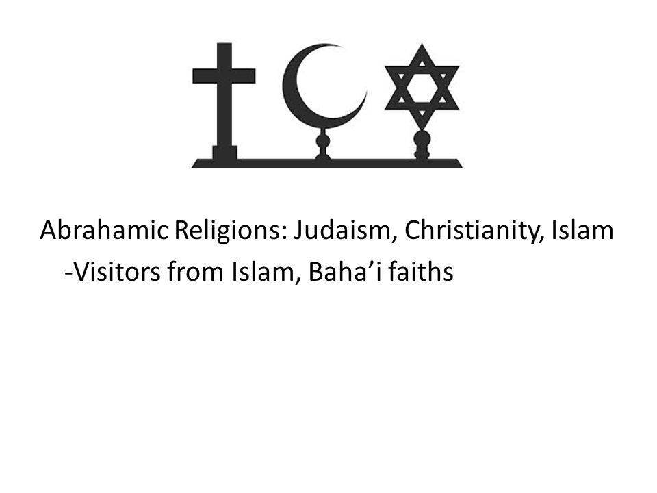 Abrahamic Religions: Judaism, Christianity, Islam -Visitors from Islam, Baha'i faiths