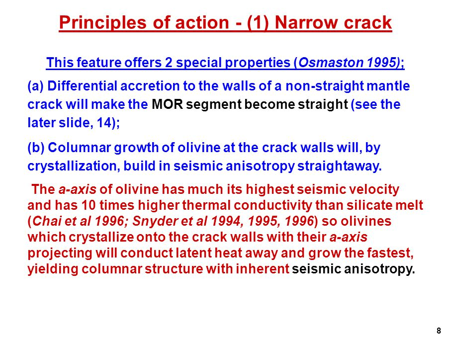 Principles of action - (1) Narrow crack This feature offers 2 special properties (Osmaston 1995); (a) Differential accretion to the walls of a non-straight mantle crack will make the MOR segment become straight (see the later slide, 14); (b) Columnar growth of olivine at the crack walls will, by crystallization, build in seismic anisotropy straightaway.
