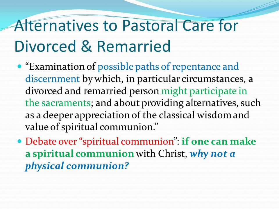 Alternatives to Pastoral Care for Divorced & Remarried Examination of possible paths of repentance and discernment by which, in particular circumstances, a divorced and remarried person might participate in the sacraments; and about providing alternatives, such as a deeper appreciation of the classical wisdom and value of spiritual communion. Debate over spiritual communion : if one can make a spiritual communion with Christ, why not a physical communion