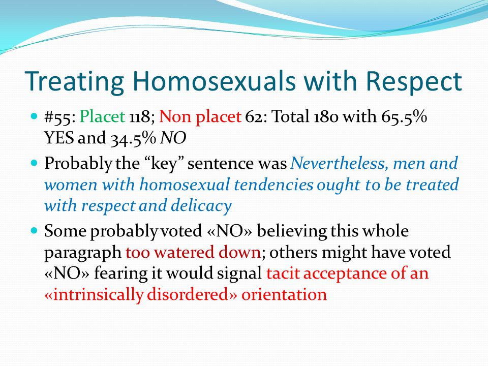 Treating Homosexuals with Respect #55: Placet 118; Non placet 62: Total 180 with 65.5% YES and 34.5% NO Probably the key sentence was Nevertheless, men and women with homosexual tendencies ought to be treated with respect and delicacy Some probably voted «NO» believing this whole paragraph too watered down; others might have voted «NO» fearing it would signal tacit acceptance of an «intrinsically disordered» orientation