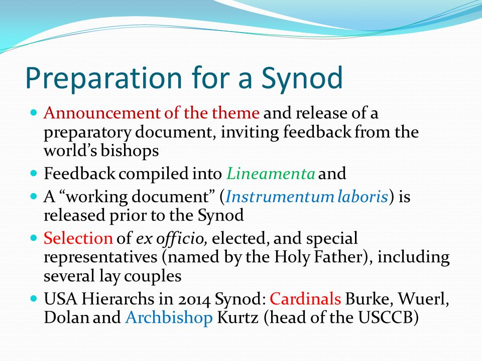 Preparation for a Synod Announcement of the theme and release of a preparatory document, inviting feedback from the world's bishops Feedback compiled into Lineamenta and A working document (Instrumentum laboris) is released prior to the Synod Selection of ex officio, elected, and special representatives (named by the Holy Father), including several lay couples USA Hierarchs in 2014 Synod: Cardinals Burke, Wuerl, Dolan and Archbishop Kurtz (head of the USCCB)