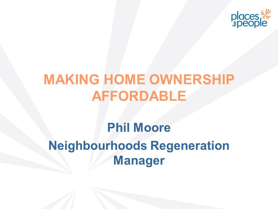 MAKING HOME OWNERSHIP AFFORDABLE Phil Moore Neighbourhoods Regeneration Manager
