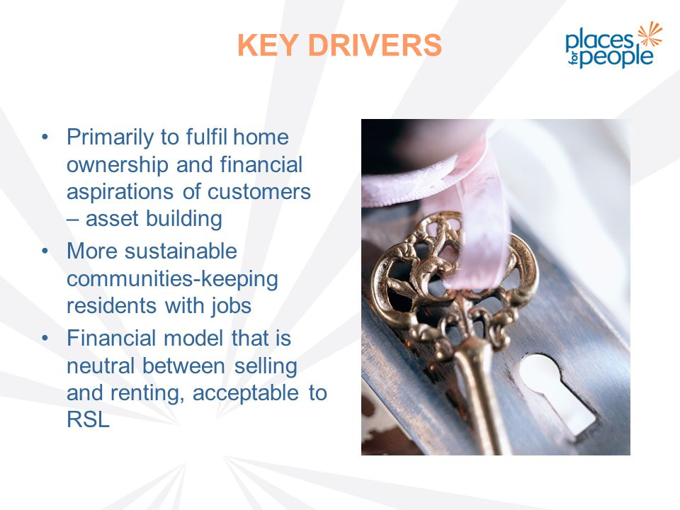 KEY DRIVERS Primarily to fulfil home ownership and financial aspirations of customers – asset building More sustainable communities-keeping residents with jobs Financial model that is neutral between selling and renting, acceptable to RSL