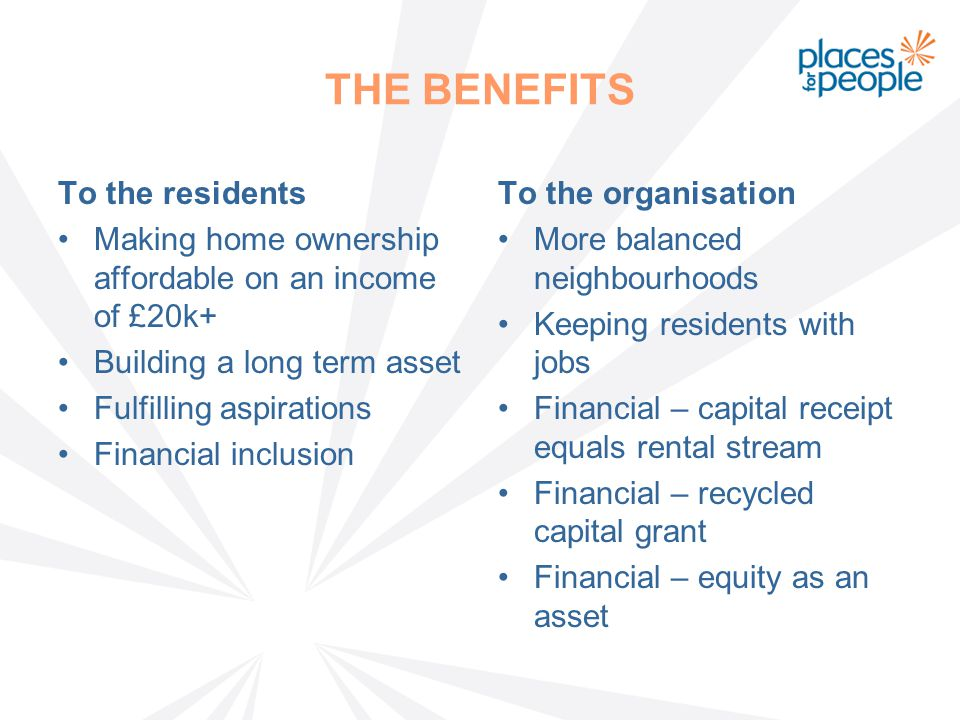 THE BENEFITS To the residents Making home ownership affordable on an income of £20k+ Building a long term asset Fulfilling aspirations Financial inclusion To the organisation More balanced neighbourhoods Keeping residents with jobs Financial – capital receipt equals rental stream Financial – recycled capital grant Financial – equity as an asset