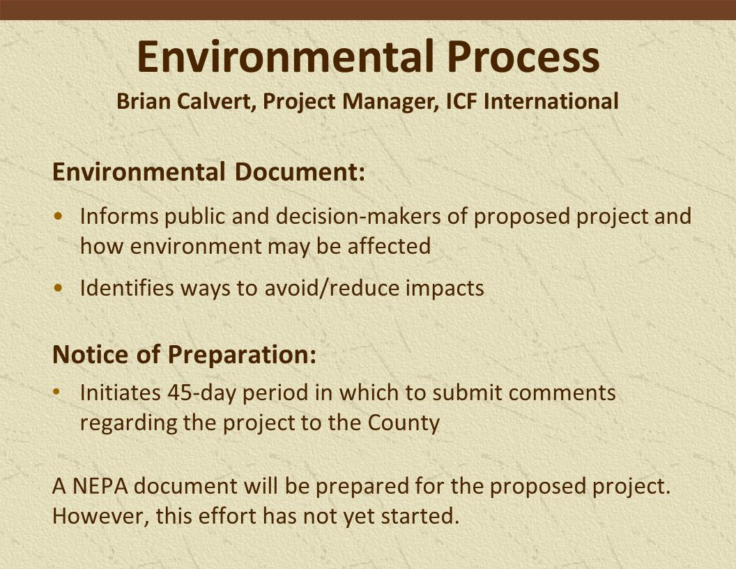 Environmental Process Brian Calvert, Project Manager, ICF International Environmental Document: Informs public and decision-makers of proposed project