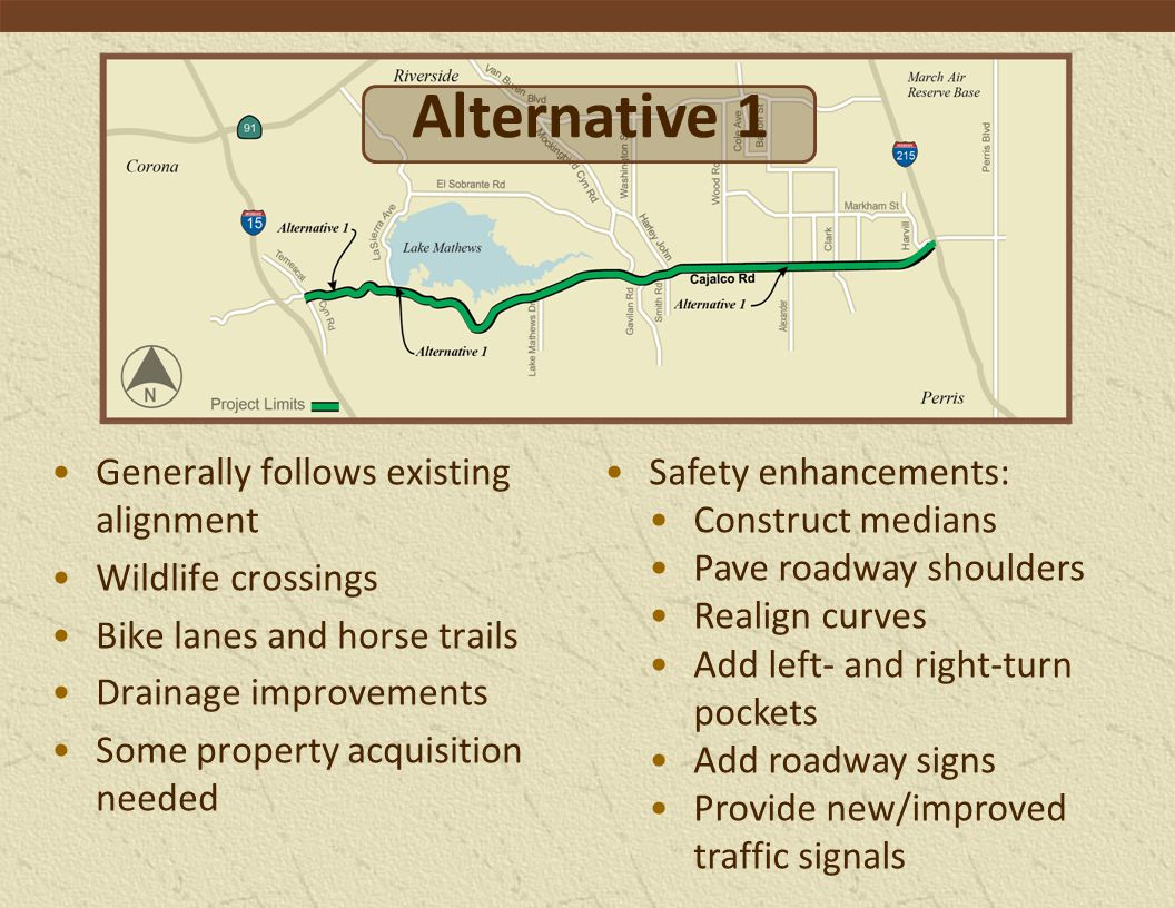 Generally follows existing alignment Wildlife crossings Bike lanes and horse trails Drainage improvements Some property acquisition needed Safety enhancements: Construct medians Pave roadway shoulders Realign curves Add left- and right-turn pockets Add roadway signs Provide new/improved traffic signals Alternative 1