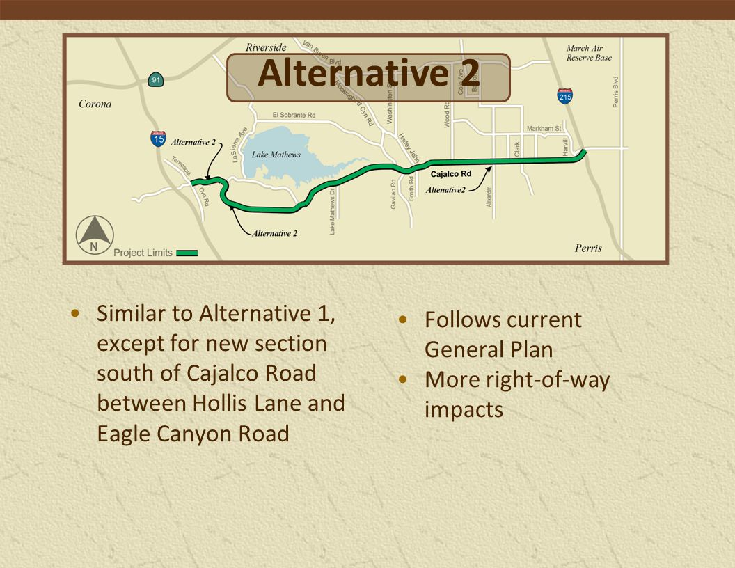 Similar to Alternative 1, except for new section south of Cajalco Road between Hollis Lane and Eagle Canyon Road Follows current General Plan More right-of-way impacts Alternative 2