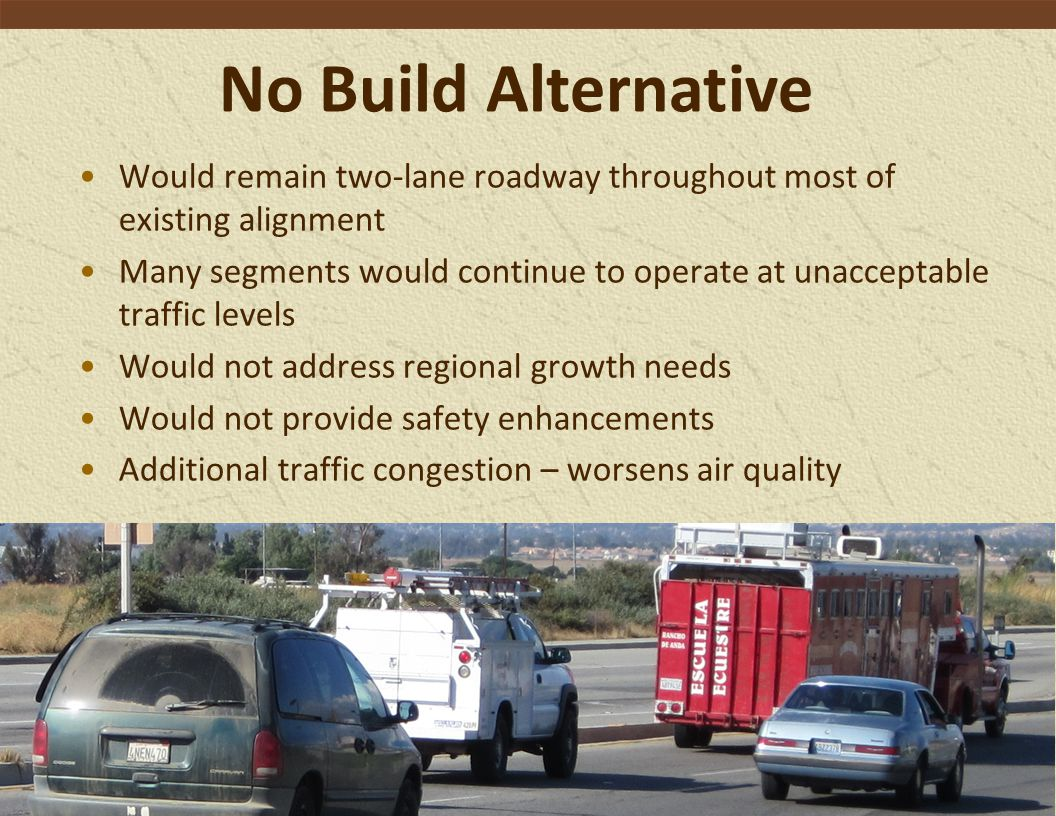 No Build Alternative Would remain two-lane roadway throughout most of existing alignment Many segments would continue to operate at unacceptable traffic levels Would not address regional growth needs Would not provide safety enhancements Additional traffic congestion – worsens air quality