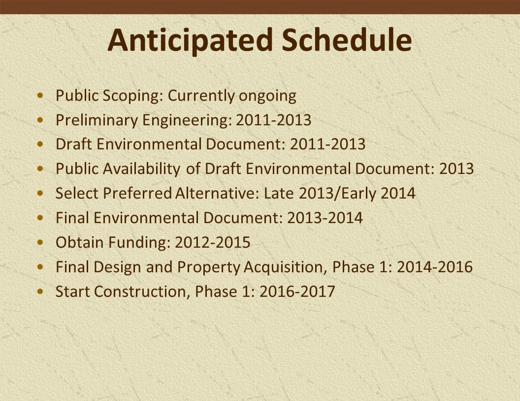 Anticipated Schedule Public Scoping: Currently ongoing Preliminary Engineering: 2011-2013 Draft Environmental Document: 2011-2013 Public Availability of Draft Environmental Document: 2013 Select Preferred Alternative: Late 2013/Early 2014 Final Environmental Document: 2013-2014 Obtain Funding: 2012-2015 Final Design and Property Acquisition, Phase 1: 2014-2016 Start Construction, Phase 1: 2016-2017