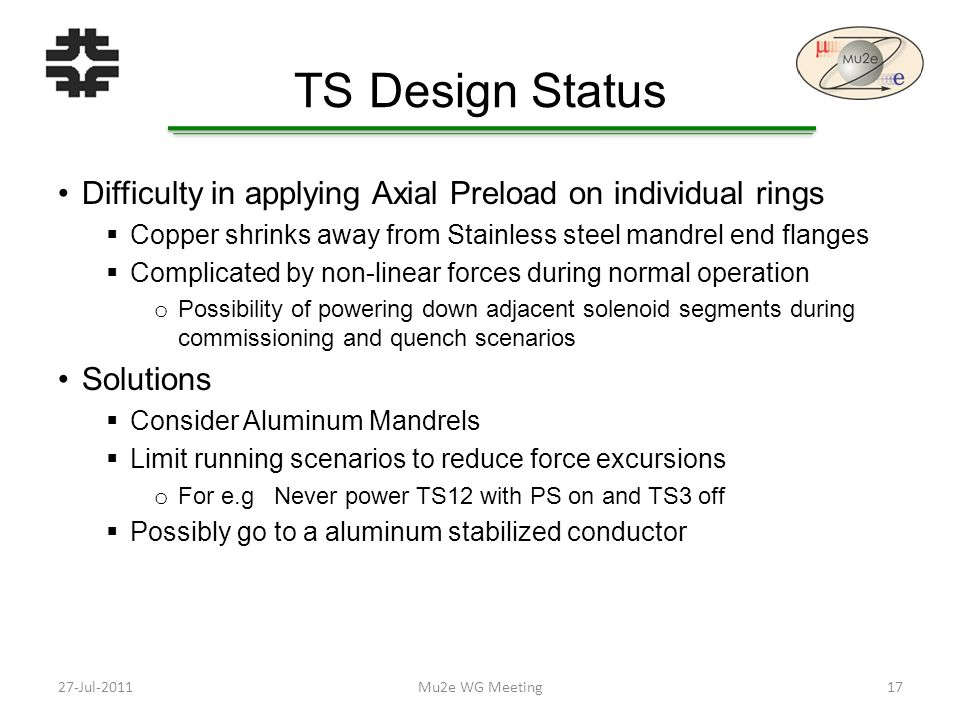 TS Design Status Difficulty in applying Axial Preload on individual rings  Copper shrinks away from Stainless steel mandrel end flanges  Complicated by non-linear forces during normal operation o Possibility of powering down adjacent solenoid segments during commissioning and quench scenarios Solutions  Consider Aluminum Mandrels  Limit running scenarios to reduce force excursions o For e.g Never power TS12 with PS on and TS3 off  Possibly go to a aluminum stabilized conductor Mu2e WG Meeting1727-Jul-2011