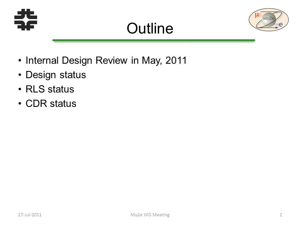 Outline Internal Design Review in May, 2011 Design status RLS status CDR status 27-Jul-20112Mu2e WG Meeting