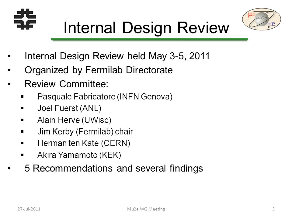 Internal Design Review Internal Design Review held May 3-5, 2011 Organized by Fermilab Directorate Review Committee:  Pasquale Fabricatore (INFN Genova)  Joel Fuerst (ANL)  Alain Herve (UWisc)  Jim Kerby (Fermilab) chair  Herman ten Kate (CERN)  Akira Yamamoto (KEK) 5 Recommendations and several findings 27-Jul-20113Mu2e WG Meeting