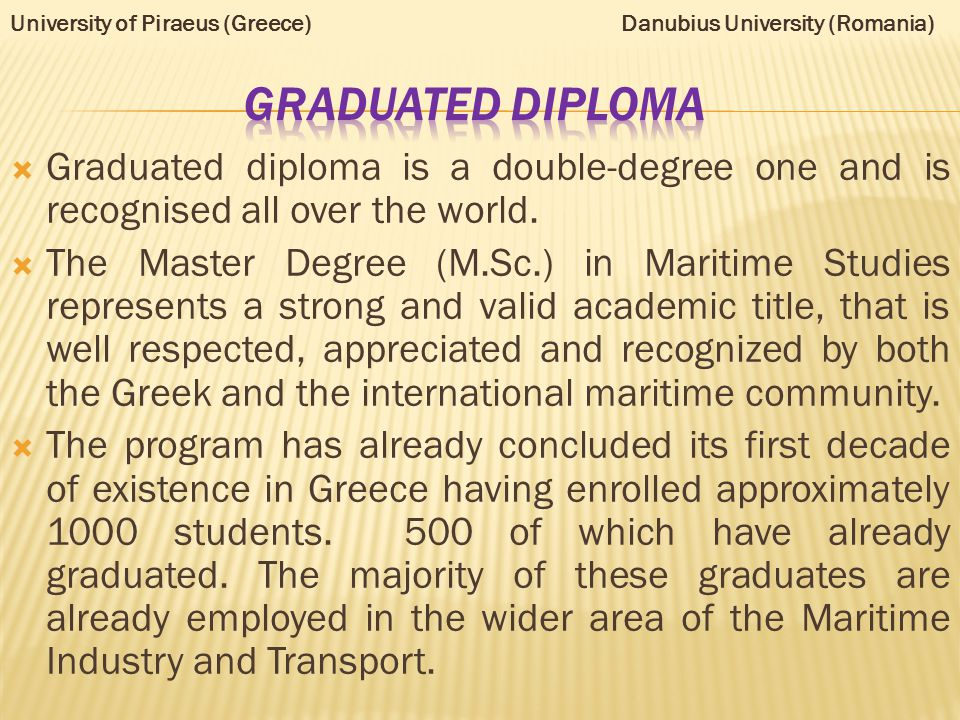  Graduated diploma is a double-degree one and is recognised all over the world.  The Master Degree (M.Sc.) in Maritime Studies represents a strong a
