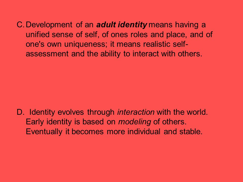 C.Development of an adult identity means having a unified sense of self, of ones roles and place, and of one's own uniqueness; it means realistic self