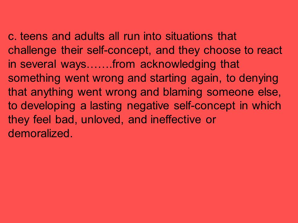c. teens and adults all run into situations that challenge their self-concept, and they choose to react in several ways…….from acknowledging that some