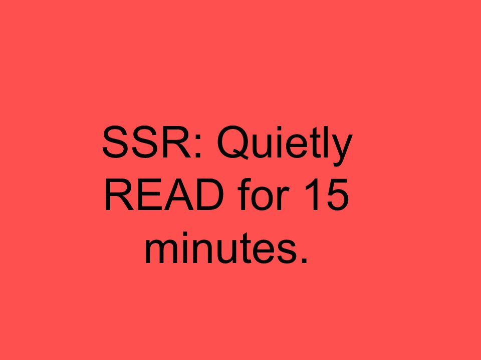 SSR: Quietly READ for 15 minutes.