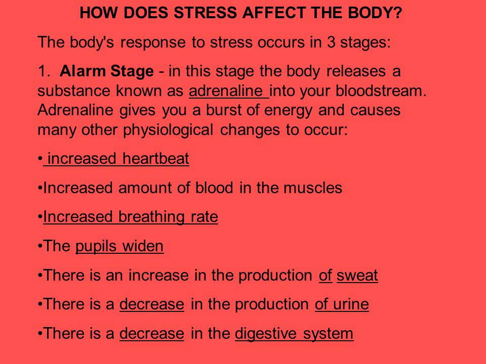 HOW DOES STRESS AFFECT THE BODY? The body's response to stress occurs in 3 stages: 1. Alarm Stage - in this stage the body releases a substance known