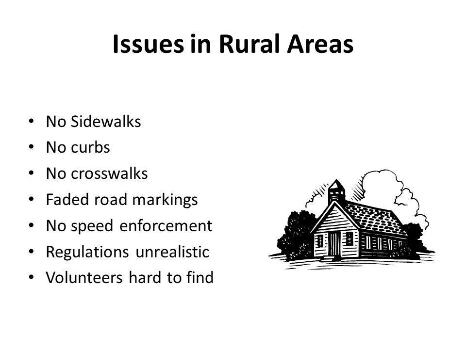 Issues in Rural Areas No Sidewalks No curbs No crosswalks Faded road markings No speed enforcement Regulations unrealistic Volunteers hard to find