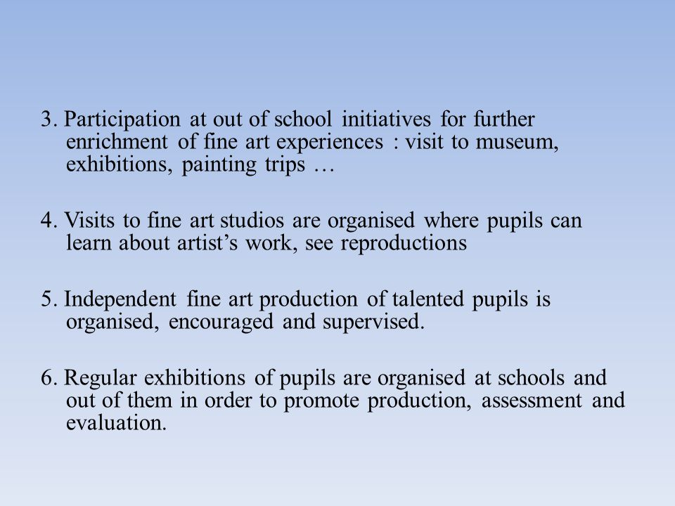 3. Participation at out of school initiatives for further enrichment of fine art experiences : visit to museum, exhibitions, painting trips … 4. Visit