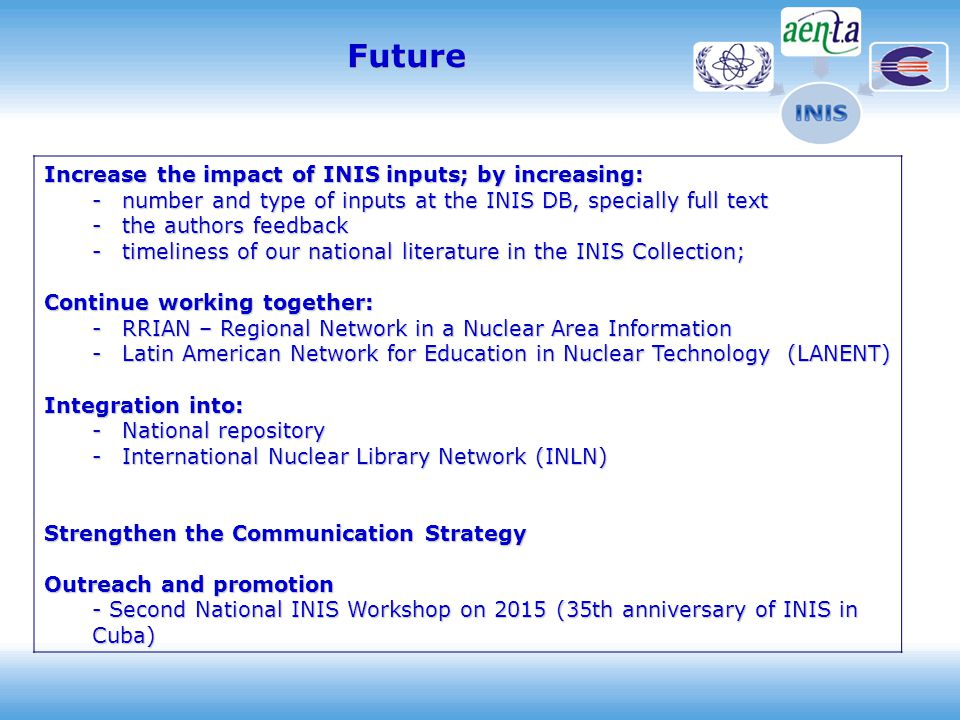 Increase the impact of INIS inputs; by increasing: -number and type of inputs at the INIS DB, specially full text -the authors feedback -timeliness of our national literature in the INIS Collection; Continue working together: -RRIAN – Regional Network in a Nuclear Area Information -Latin American Network for Education in Nuclear Technology (LANENT) Integration into: -National repository -International Nuclear Library Network (INLN) Strengthen the Communication Strategy Outreach and promotion - Second National INIS Workshop on 2015 (35th anniversary of INIS in Cuba) Future