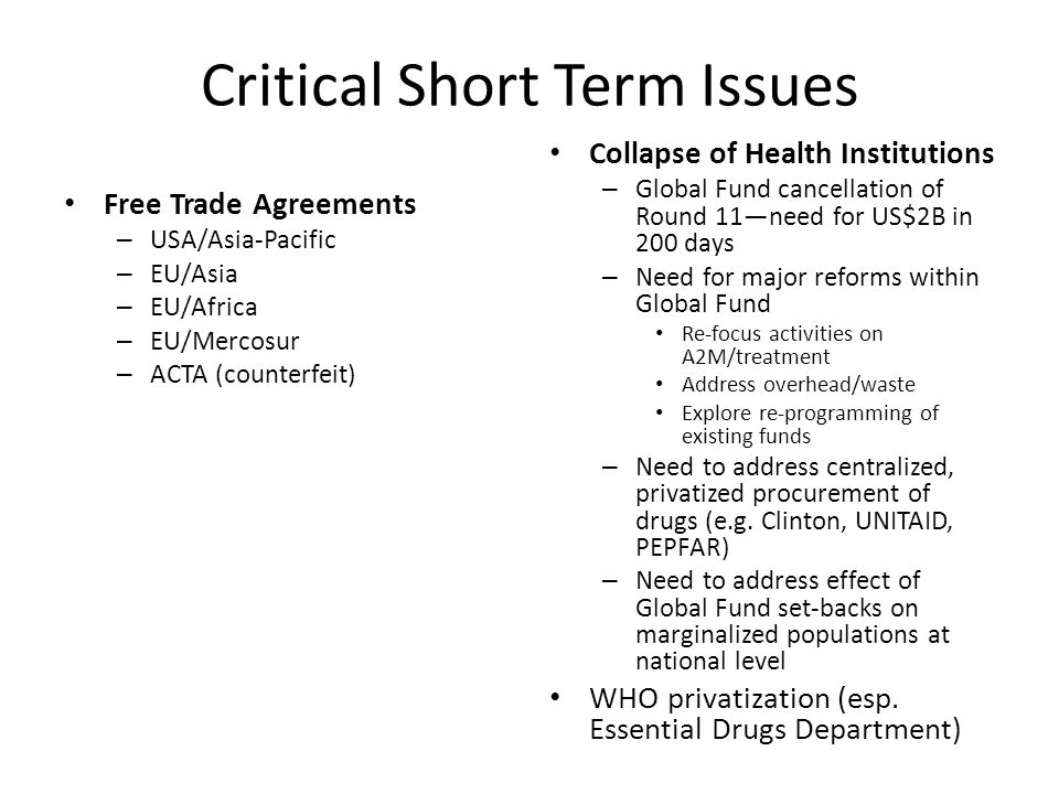 Critical Short Term Issues Free Trade Agreements – USA/Asia-Pacific – EU/Asia – EU/Africa – EU/Mercosur – ACTA (counterfeit) Collapse of Health Institutions – Global Fund cancellation of Round 11—need for US$2B in 200 days – Need for major reforms within Global Fund Re-focus activities on A2M/treatment Address overhead/waste Explore re-programming of existing funds – Need to address centralized, privatized procurement of drugs (e.g.