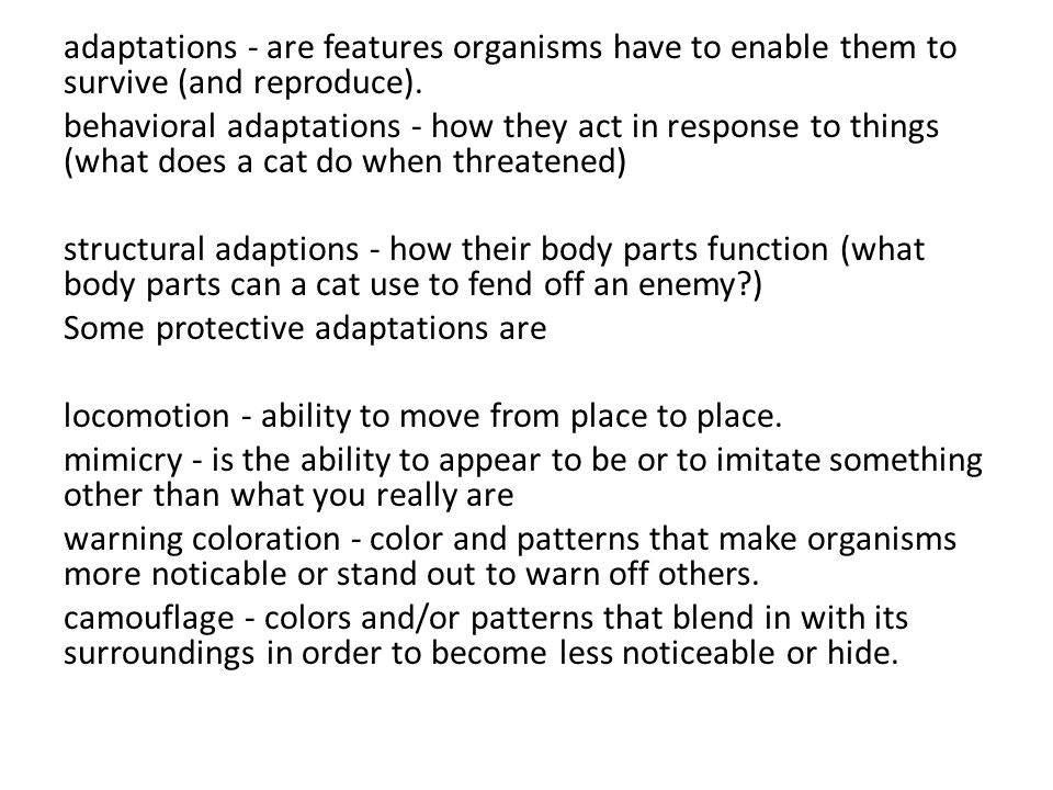 adaptations - are features organisms have to enable them to survive (and reproduce).
