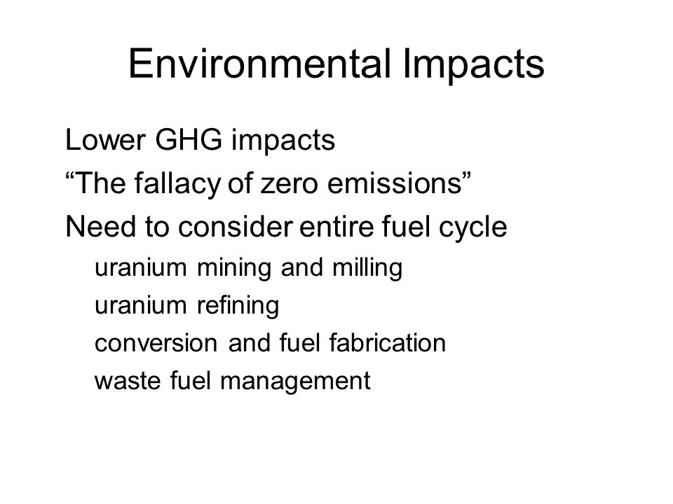 February 13, 2013 sustainable energy policy14 Environmental Impacts Lower GHG impacts The fallacy of zero emissions Need to consider entire fuel cycle –uranium mining and milling –uranium refining –conversion and fuel fabrication –waste fuel management