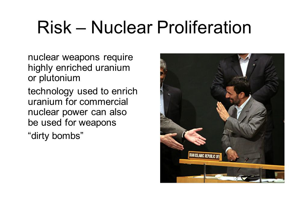 February 13, 2013 sustainable energy policy17 Risk – Nuclear Proliferation nuclear weapons require highly enriched uranium or plutonium technology used to enrich uranium for commercial nuclear power can also be used for weapons dirty bombs