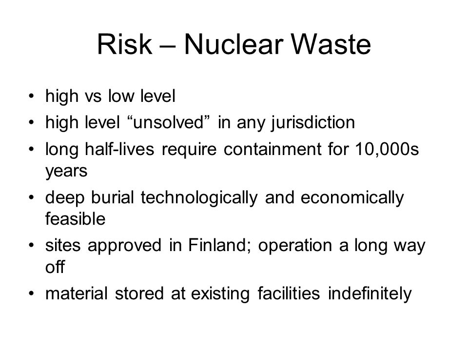 February 13, 2013 sustainable energy policy18 Risk – Nuclear Waste high vs low level high level unsolved in any jurisdiction long half-lives require containment for 10,000s years deep burial technologically and economically feasible sites approved in Finland; operation a long way off material stored at existing facilities indefinitely