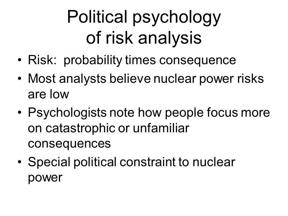 Political psychology of risk analysis Risk: probability times consequence Most analysts believe nuclear power risks are low Psychologists note how people focus more on catastrophic or unfamiliar consequences Special political constraint to nuclear power February 13, 2013 sustainable energy policy21