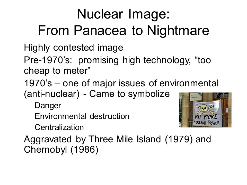 February 13, 2013 sustainable energy policy22 Nuclear Image: From Panacea to Nightmare Highly contested image Pre-1970's: promising high technology, too cheap to meter 1970's – one of major issues of environmental (anti-nuclear) - Came to symbolize –Danger –Environmental destruction –Centralization Aggravated by Three Mile Island (1979) and Chernobyl (1986)